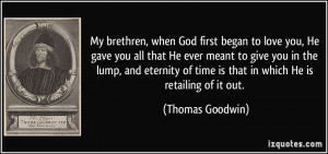 My brethren, when God first began to love you, He gave you all that He ...