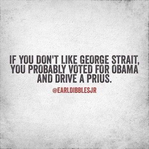 ... , you probably voted for Obama and drive a Prius. -Earl Dibbles Jr