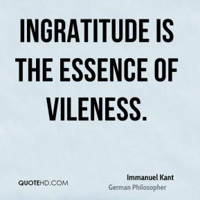 Immanuel Kant - Ingratitude is the essence of vileness.