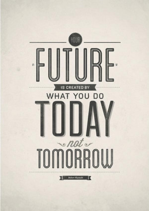 your future is created by what you do today not tomorrow robert ...