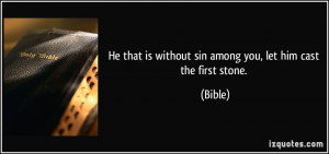 ... that is without sin among you, let him cast the first stone. - Bible
