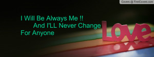 will be always me !! and i'll never change for anyone , Pictures