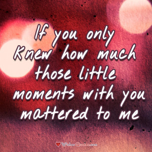 If you only knew how much those little moments with you mattered to me ...