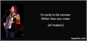 nerdy in the extreme Whiter than sour cream - Al Yankovic