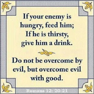 Overcome evil with good.