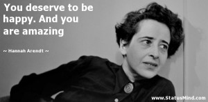 ... be happy. And you are amazing - Hannah Arendt Quotes - StatusMind.com