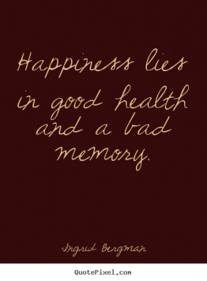 Inspirational quote - Happiness lies in good health and a bad memory.