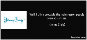 ... think probably the main reason people overeat is stress. - Jenny Craig