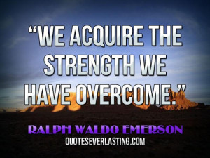 "We acquire the strength we have overcome."" — Ralph Waldo Emerson ..."