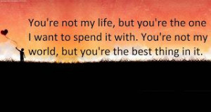 You Are The Best Thing In My Life Quotes You re not my life but you re