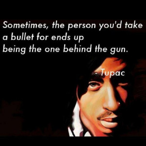 ... take a bullet for ends up being the one behind the gun. - TUPAC