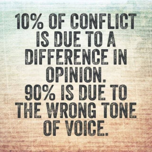 ... due to a difference in opinion. 90% is due to the wrong tone of voice
