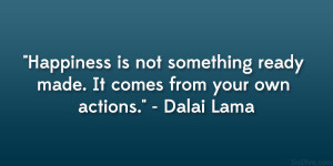 "... ready made. It comes from your own actions."" – Dalai Lama"