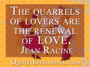 The quarrels of lovers are the renewal of live-Jean Racine