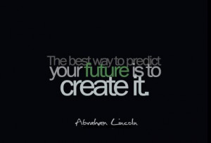 The Best Way To Predict Your Future Is To Create It - Future Quote