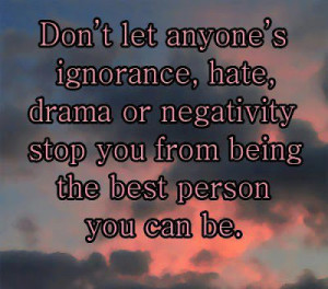 ... , drama or negativity stop you from being the best person you can be