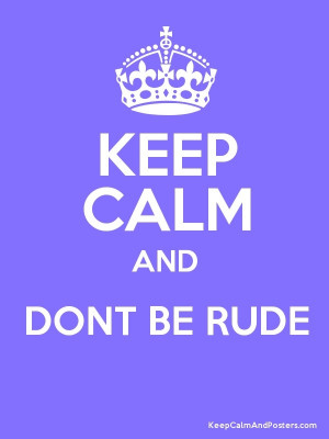 Keep calm and don't be rude.