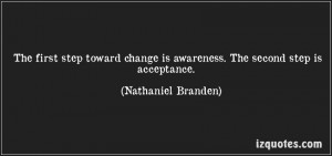 ... Is Awareness. The Second Step Is Acceptance. - Nathaniel Branden