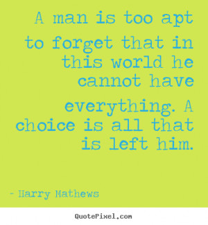 Harry Mathews Quotes - A man is too apt to forget that in this world ...