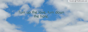 turn up the love , Pictures , turn down the hate. , Pictures
