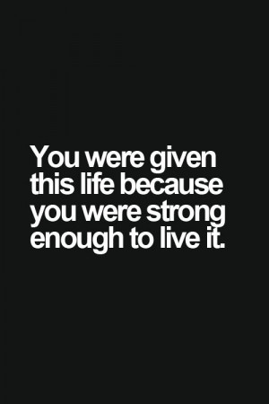 You Were Given This Life Quote