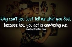 Why don't you just tell me how you feel, because how you act is ...
