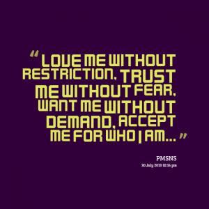 Quotes Picture: love me without restriction, trust me without fear ...