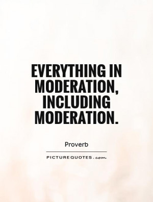 Everything in moderation, including moderation. Picture Quote #1