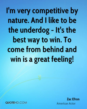 very competitive by nature. And I like to be the underdog - It's ...