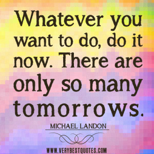 do it now quotes, tomorrow quotes, Whatever you want to do, do it now ...