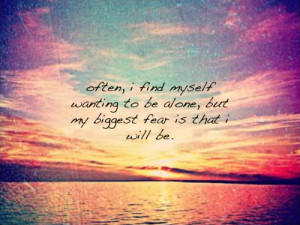 Often, i find myself wanting to be alone but my biggest fear is that i ...