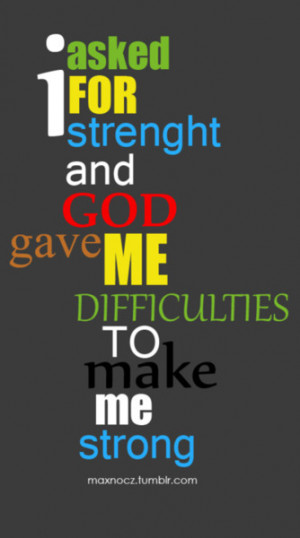 asked for strength and GOD gave me difficulties to make me Strong ..