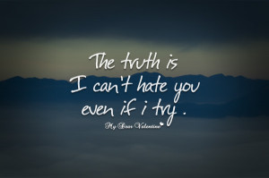 Cute Love Quotes - The truth is I can't hate you even if I try