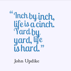 "Inch by inch, life is a cinch. Yard by yard, life is hard."" – John ..."