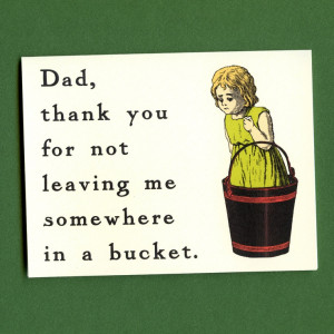 THANK YOU DAD, For Not Leaving Me Somewhere In a Bucket- Funny Father ...