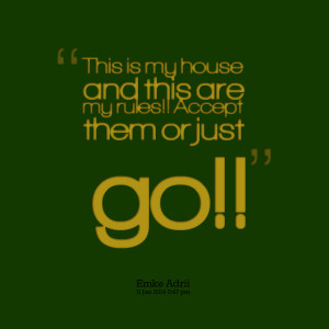 Quotes Picture: this is my house and this are my rules!! accept them ...