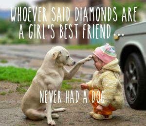 WHOEVER SAID DIAMONDS ARE A GIRLS BEST FRIEND NEVER HAD A DOG