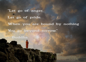 Let go of anger. Let go of pride. When you are bound by nothing, you ...