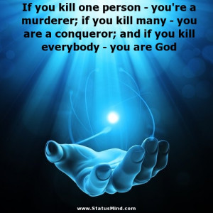 If you kill one person - you're a murderer; if you kill many - you are ...