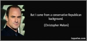 But I came from a conservative Republican background. - Christopher ...
