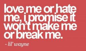 Love Me Or hate me I Promise It Won't Make Me Or Break Me ...