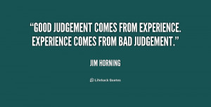 ... judgement comes from experience. Experience comes from bad judgement