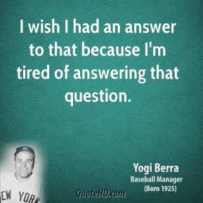 ... -berra-yogi-berra-i-wish-i-had-an-answer-to-that-because-im-tired.jpg