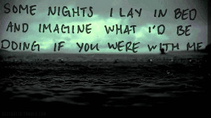 ... Nights I Lay In Bed And Imagine What Id Be Doing If You Were With Me