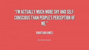 actually much more shy and self-conscious than people's perception ...