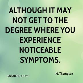 although it may not get to the degree where you experience noticeable ...