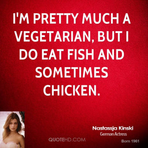 pretty much a vegetarian, but I do eat fish and sometimes chicken.