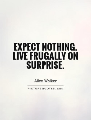 Expect nothing. Live frugally on surprise Picture Quote #1
