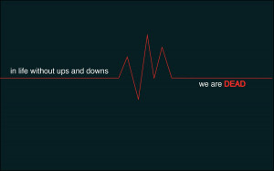 in life without ups and downs we are dead i