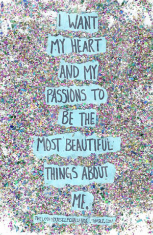 want my heart an my passion to be the most beautiful things about me